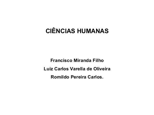 CIÊNCIAS HUMANAS Francisco Miranda Filho Luiz Carlos Varella de Oliveira Romildo Pereira Carlos.