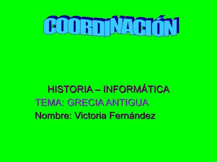 HISTORIA – INFORMÁTICA TEMA: GRECIA ANTIGUA Nombre: Victoria Fernández COORDINACIÓN