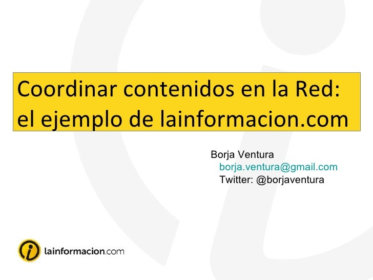 Borja Ventura [email_address] Twitter: @borjaventura Coordinar contenidos en la Red: el ejemplo de lainformacion.com