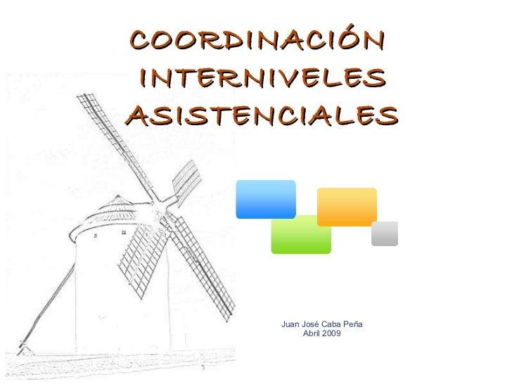 COORDINACIÓN  INTERNIVELES ASISTENCIALES Juan José Caba Peña Abril 2009
