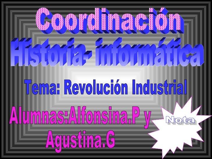 Coordinación Historia- informática Tema: Revolución Industrial Alumnas:Alfonsina.P y Agustina.G Nota