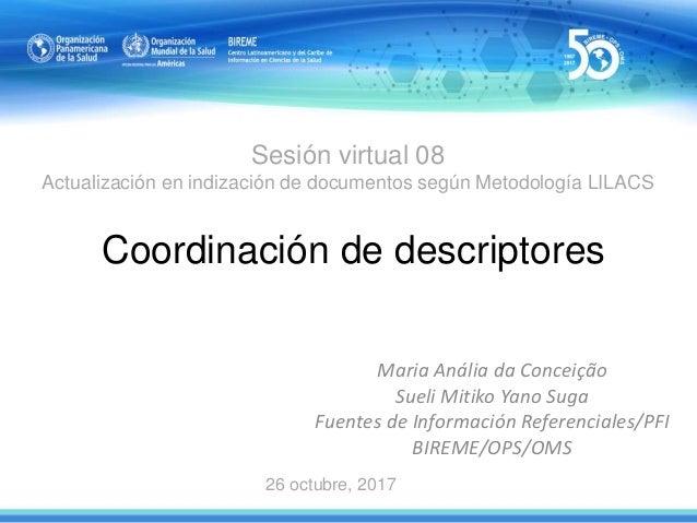 Sesión virtual 08 Actualización en indización de documentos según Metodología LILACS Coordinación de descriptores Maria An...