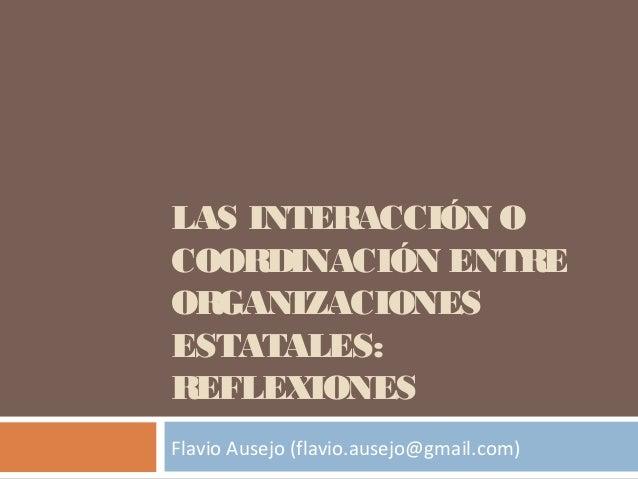 LAS INTERACCIÓN O COORDINACIÓN ENTRE ORGANIZACIONES ESTATALES: REFLEXIONES Flavio Ausejo (flavio.ausejo@gmail.com)
