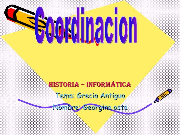Historia – Informática Tema: Grecia Antigua Nombre: Georgina osta Coordinacion