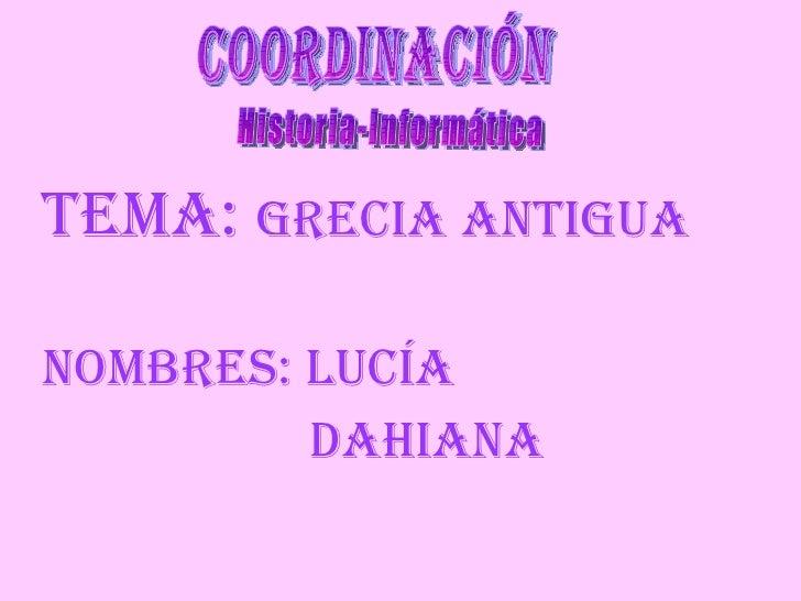 <ul><li>TEMA:  GRECIA ANTIGUA  </li></ul><ul><li>NOMBRES: LUCÍA </li></ul><ul><li>DAHIANA </li></ul>coordinación  Historia...