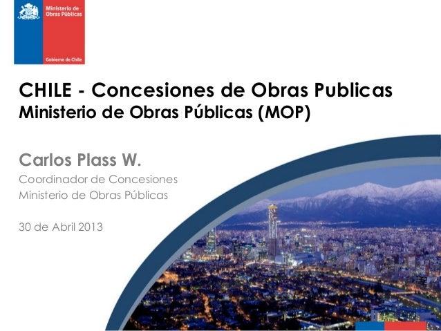 CHILE - Concesiones de Obras Publicas Ministerio de Obras Públicas (MOP) Carlos Plass W. Coordinador de Concesiones Minist...