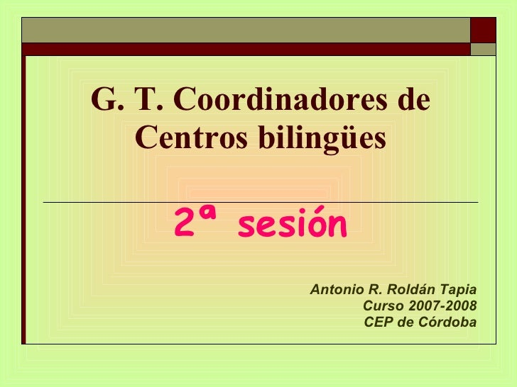 G. T. Coordinadores de Centros bilingües 2ª sesión Antonio R. Roldán Tapia Curso 2007-2008 CEP de Córdoba