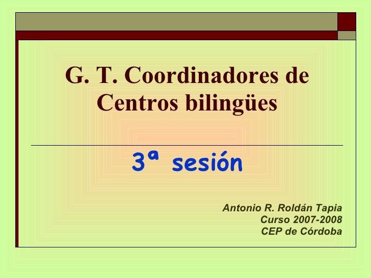 G. T. Coordinadores de Centros bilingües 3ª sesión Antonio R. Roldán Tapia Curso 2007-2008 CEP de Córdoba