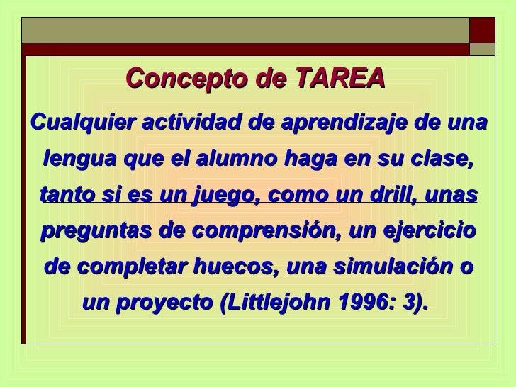 Concepto de TAREA  Cualquier actividad de aprendizaje de una lengua que el alumno haga en su clase, tanto si es un juego, ...