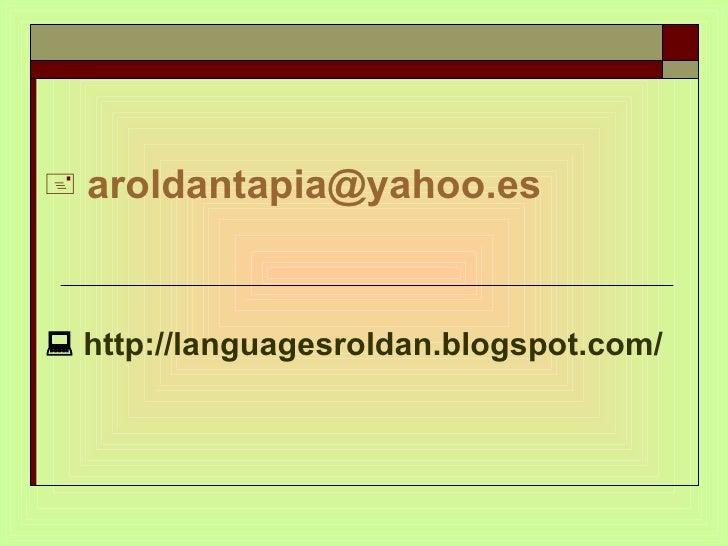 <ul><li>[email_address] </li></ul><ul><li>   http://languagesroldan.blogspot.com/ </li></ul>