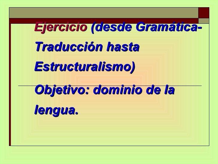 Ejercicio  (desde Gramática-Traducción hasta Estructuralismo)  Objetivo: dominio de la lengua.