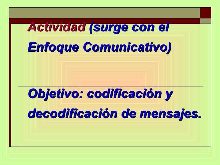 Actividad  (surge con el Enfoque Comunicativo)  Objetivo: codificación y decodificación de mensajes.