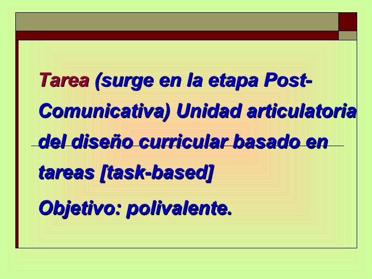 Tarea  (surge en la etapa Post-Comunicativa) Unidad articulatoria del diseño curricular basado en tareas [task-based] Obje...