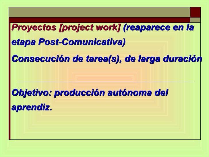 Proyectos [project work]  (reaparece en la etapa Post-Comunicativa)  Consecución de tarea(s), de larga duración Objetivo: ...
