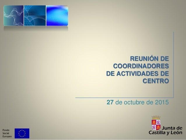 REUNIÓN DE COORDINADORES DE ACTIVIDADES DE CENTRO 27 de octubre de 2015