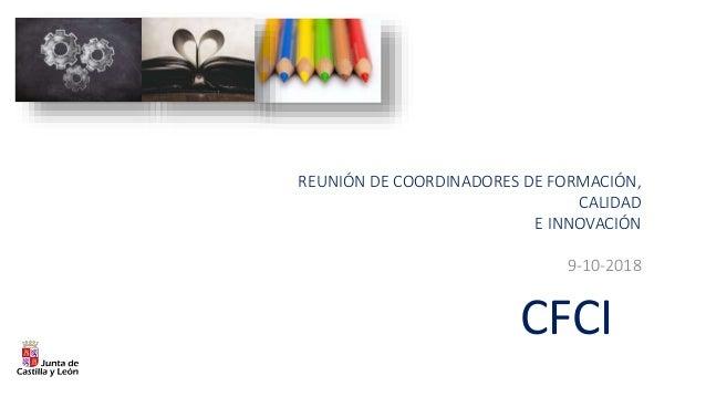CFCI REUNIÓN DE COORDINADORES DE FORMACIÓN, CALIDAD E INNOVACIÓN 9-10-2018