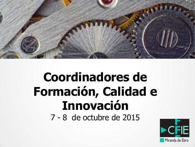 Coordinadores de Formación, Calidad e Innovación 7 - 8 de octubre de 2015