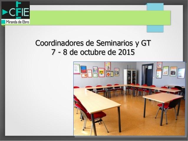 Coordinadores de Seminarios y GTCoordinadores de Seminarios y GT 7 - 8 de octubre de 20157 - 8 de octubre de 2015