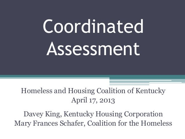 CoordinatedAssessmentHomeless and Housing Coalition of KentuckyApril 17, 2013Davey King, Kentucky Housing CorporationMary ...