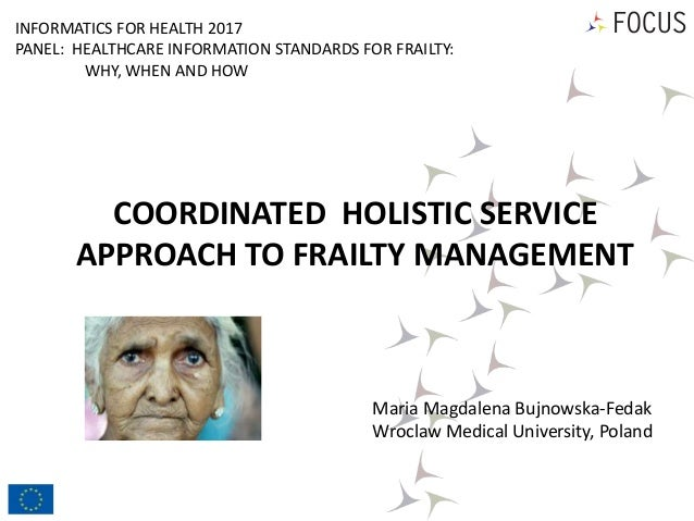 COORDINATED HOLISTIC SERVICE APPROACH TO FRAILTY MANAGEMENT Maria Magdalena Bujnowska-Fedak Wroclaw Medical University, Po...