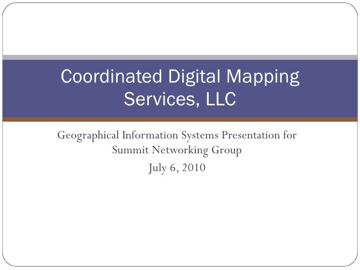 Geographical Information Systems Presentation for Summit Networking Group July 6, 2010 Coordinated Digital Mapping Service...
