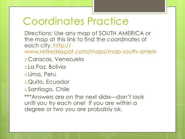 Coordinates Practice <ul><li>Directions: Use any map of SOUTH AMERICA or the map at this link to find the coordinates of e...
