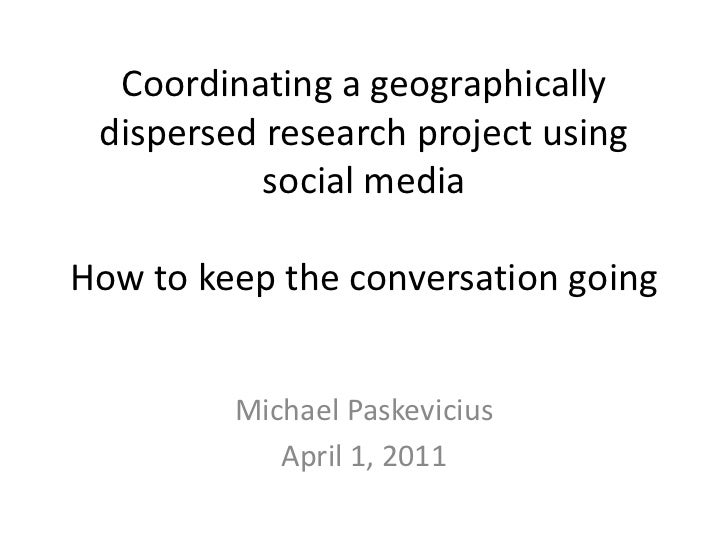 Coordinating a geographically dispersed research project using social mediaHow to keep the conversation going<br />Michael...
