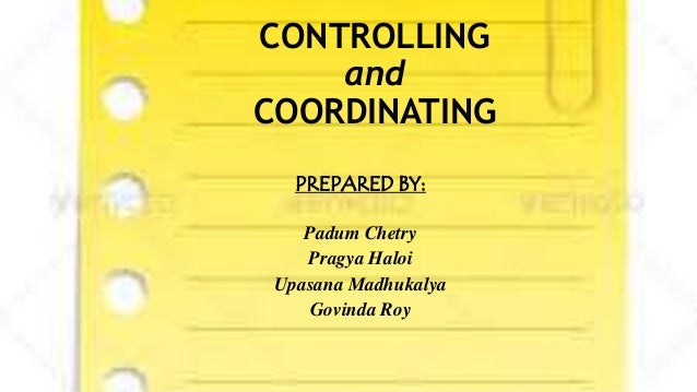 CONTROLLING and COORDINATING PREPARED BY: Padum Chetry Pragya Haloi Upasana Madhukalya Govinda Roy