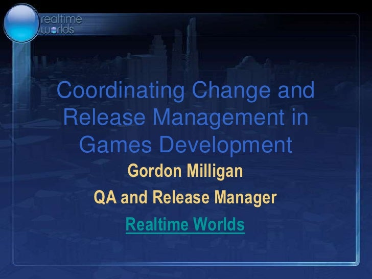 Coordinating Change and Release Management in Games Development<br />Gordon Milligan<br />QA and Release Manager<br />Real...