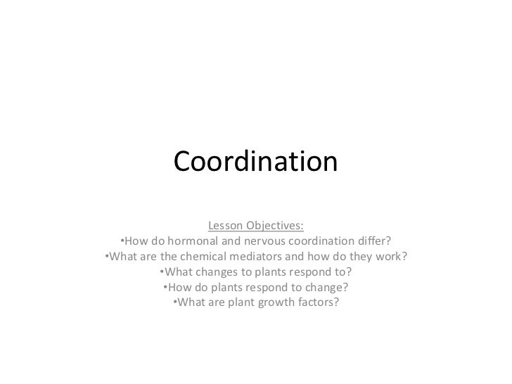 Coordination                   Lesson Objectives:  •How do hormonal and nervous coordination differ?•What are the chemical...
