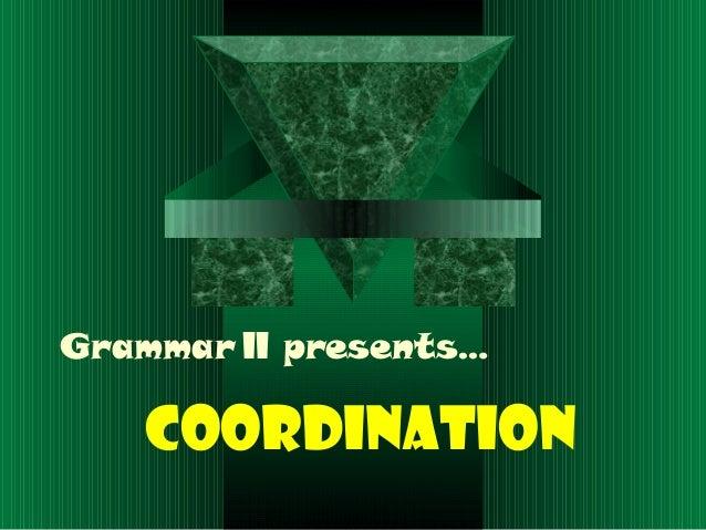 Grammar II presents…COORDINATION