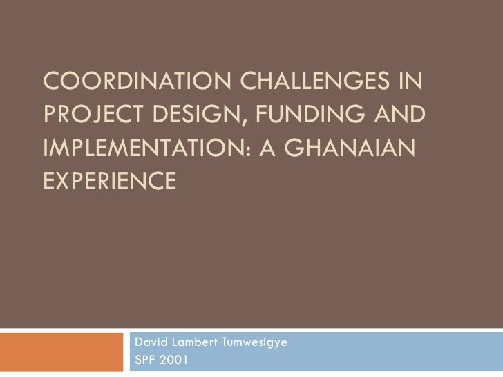 COORDINATION CHALLENGES IN PROJECT DESIGN, FUNDING AND IMPLEMENTATION: A GHANAIAN EXPERIENCE David Lambert Tumwesigye SPF ...