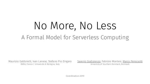 No More, No Less A Formal Model for Serverless Computing Maurizio Gabbrielli, Ivan Lanese, Stefano Pio Zingaro INRIA, Fran...