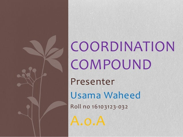 Presenter Usama Waheed Roll no 16103123-032 A.o.A COORDINATION COMPOUND
