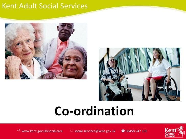 Kent Adult Social Services                          Co-ordination    8 www.kent.gov.uk/socialcare   * social.services@kent...