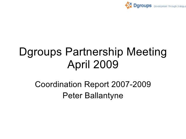 Dgroups Partnership Meeting April 2009 Coordination Report 2007-2009 Peter Ballantyne