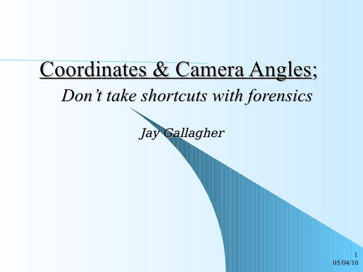 Coordinates & Camera Angles ;    Don't take shortcuts with forensics Jay Gallagher