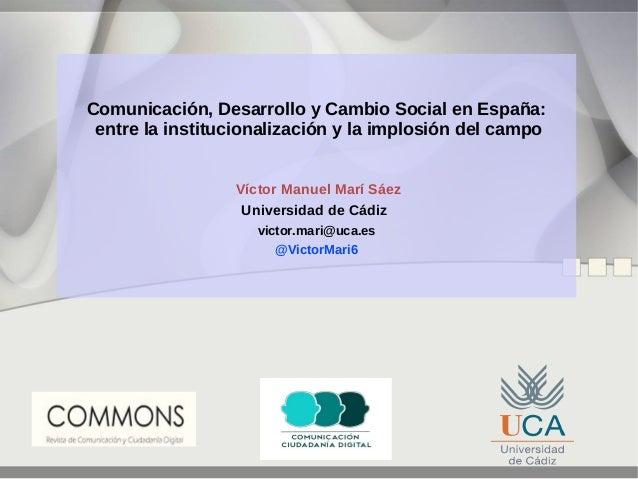 Comunicación, Desarrollo y Cambio Social en España: entre la institucionalización y la implosión del campo Víctor Manuel M...