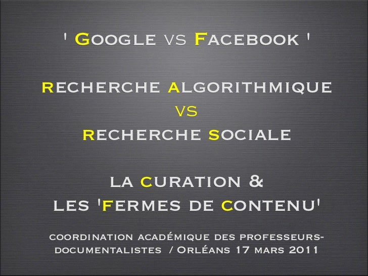 Google vs Facebook recherche algorithmique           vs   recherche sociale      la curation &les fermes de contenucoordin...