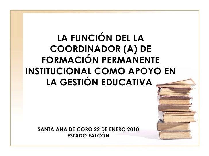 LA FUNCIÓN DEL LA COORDINADOR (A) DE FORMACIÓN PERMANENTE INSTITUCIONAL COMO APOYO EN LA GESTIÓN EDUCATIVA  SANTA ANA DE C...