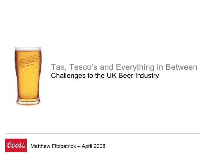 Matthew Fitzpatrick – April 2008 Tax, Tesco's and Everything in Between Challenges to the UK Beer Industry