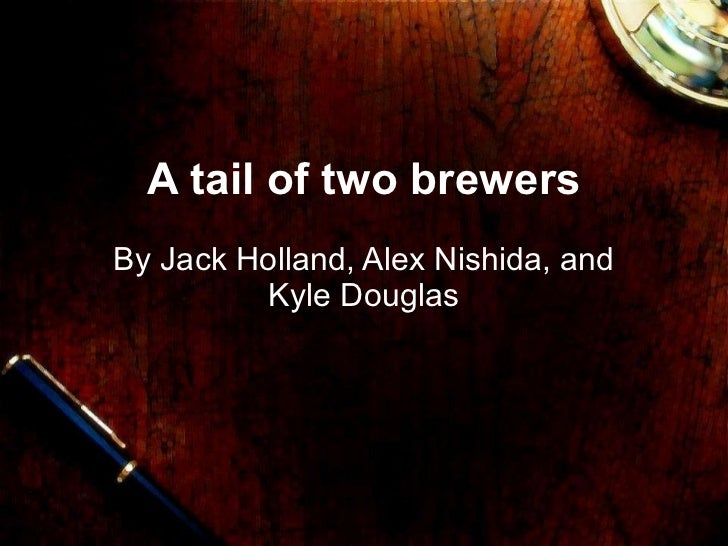 A tail of two brewers By Jack Holland, Alex Nishida, and Kyle Douglas