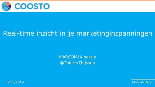 #CoostoTalk Real-time inzicht in je marketinginspanningen MARCOM14 sessie @ThierryThijssen #CoostoTalk6/11/2014