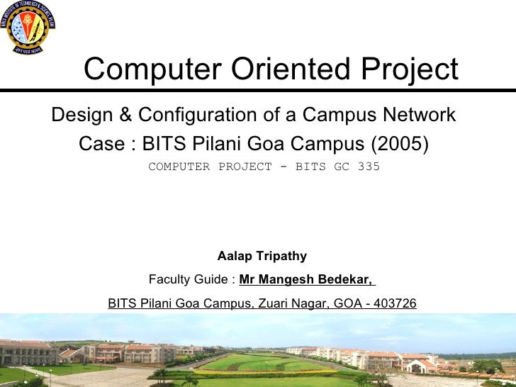 Computer Oriented Project Design & Configuration of a Campus Network Case : BITS Pilani Goa Campus (2005) Aalap Tripathy F...