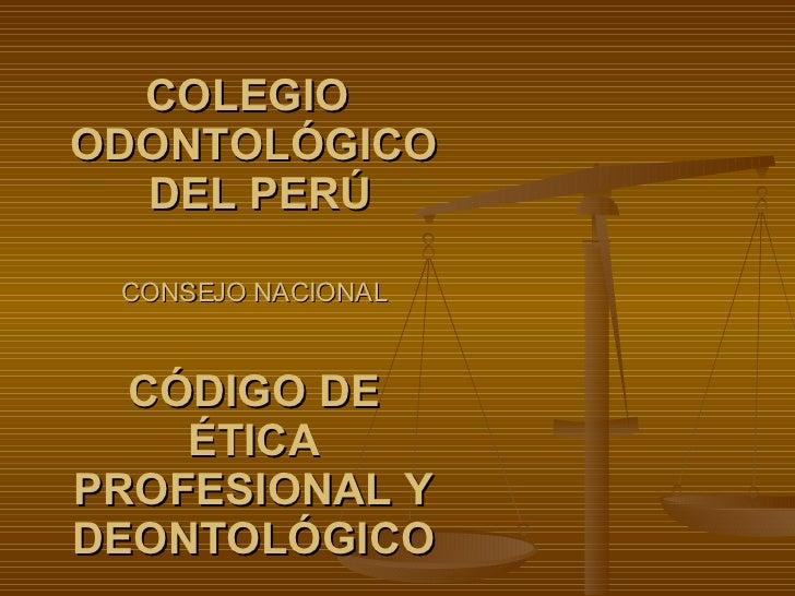 COLEGIO  ODONTOLÓGICO  DEL PERÚ CONSEJO NACIONAL CÓDIGO DE ÉTICA PROFESIONAL Y DEONTOLÓGICO