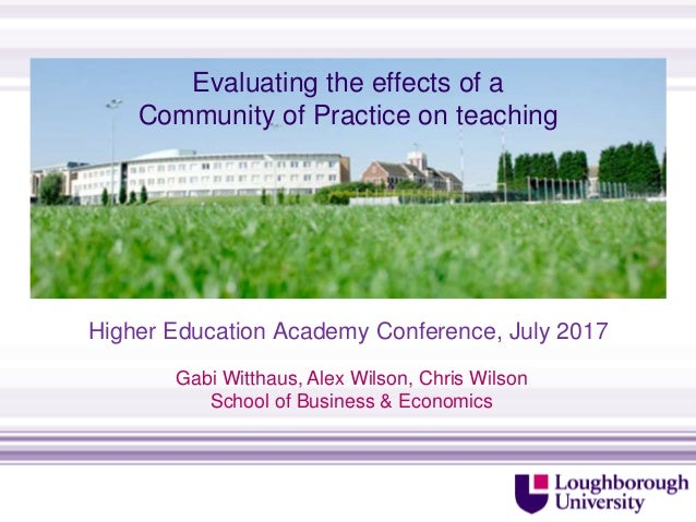 Evaluating the effects of a Community of Practice on teaching Higher Education Academy Conference, July 2017 http://www.lb...