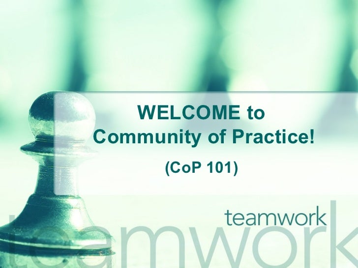 WELCOME to  Community of Practice! (CoP 101)