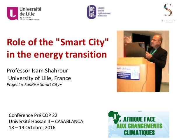 "Role	of	the	""Smart	City""	 in	the	energy	transition Professor	Isam	Shahrour University	of	Lille,	France Project	« SunRise	S..."