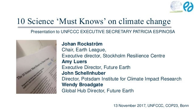 10 Science 'Must Knows' on climate change Johan Rockström Chair, Earth League, Executive director, Stockholm Resilience Ce...