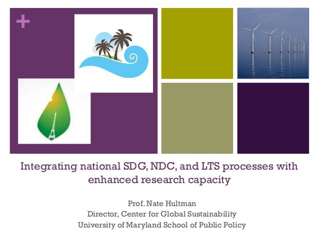 + Integrating national SDG, NDC, and LTS processes with enhanced research capacity Prof. Nate Hultman Director, Center for...